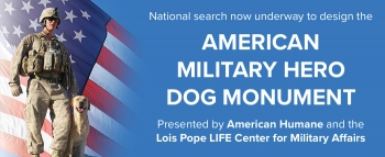 PHILANTHROPIST LOIS POPE AND AMERICAN HUMANE LAUNCH NATIONAL EFFORT TO DESIGN AMERICAN MILITARY HERO DOG MONUMENT